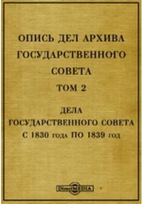Опись дел архива Государственного Совета. Т. 2. Дела Государственного Совета с 1830 года по 1839 год