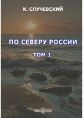 По Северу России: публицистика. Т. 1
