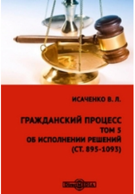 Гражданский процесс(ст. 895-1093): практическое пособие. Том 5. Об исполнении решений