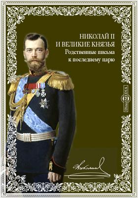 Николай II и великие князья. Родственные письма к последнему царю: документально-художественная литература
