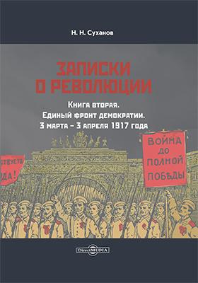 Записки о революции: документально-художественная литература. Книга 2. Единый фронт демократии. 3 марта – 3 апреля 1917 года