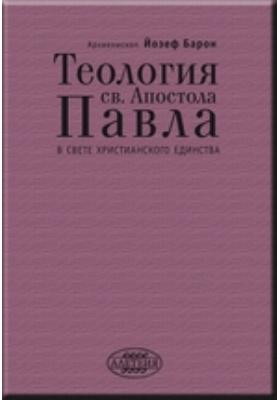 Теология св. Апостола Павла в свете Христианского Единства: монография