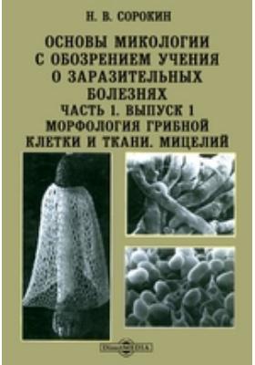 Основы микологии с обозрением учения о заразительных болезнях Морфология грибной клетки и ткани. Мицелий: монография, Ч. 1. Выпуск 1