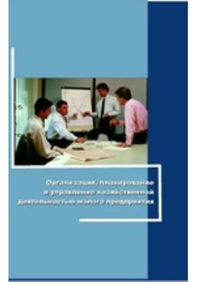 Организация, планирование и управление хозяйственной деятельностью малого предприятия: учебное пособие