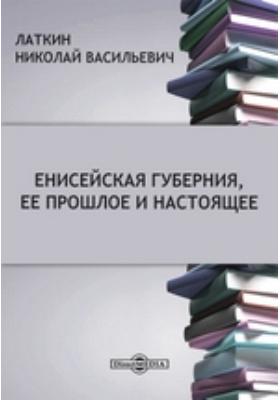Енисейская губерния, ее прошлое и настоящее: публицистика