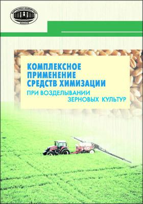 Комплексное применение средств химизации при возделывании зерновых культур: монография
