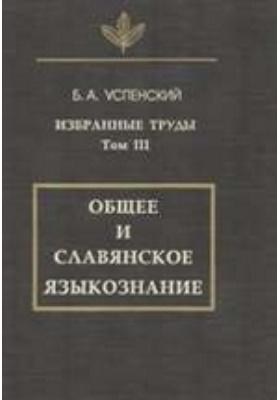 Избранные труды. Т. 3. Общее и славянское языкознание
