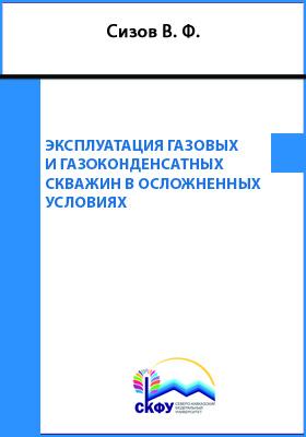 Эксплуатация газовых и газоконденсатных скважин в осложненных условиях: учебное пособие