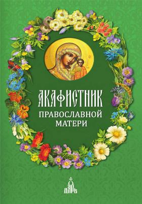 Акафистник православной матери: духовно-просветительское издание
