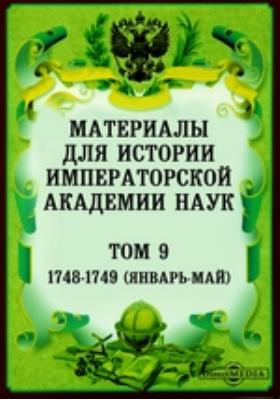 Материалы для истории Императорской Академии Наук (январь-май). Т. 9. 1748-1749