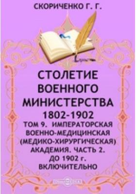 Столетие Военного Министерства. 1802-1902(медико-хирургическая) Академия включительно. Т. 9. Императорская Военно-медицинская, Ч. 2. До 1902 г