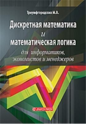 Дискретная математика и математическая логика для информатиков, экономистов и менеджеров: учебное пособие