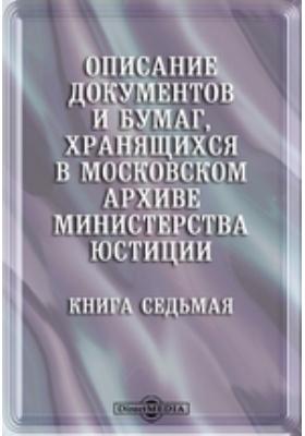 Описание документов и бумаг, хранящихся в Московском архиве министерства юстиции. Книга седьмая