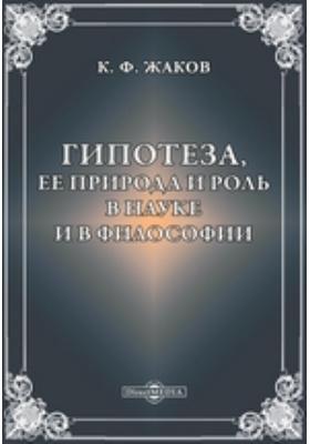 Гипотеза, ее природа и роль в науке и в философии