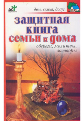 Защитная книга семьи и дома : Обереги, молитвы, заговоры