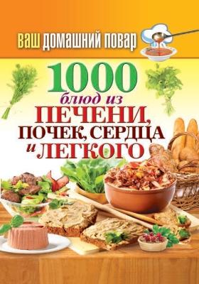 1000 блюд из печени, почек, сердца, легкого: практическое издание
