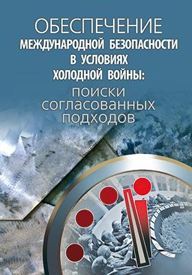 Обеспечение международной безопасности в условиях холодной войны : поиски согласованных подходов: сборник научных статей