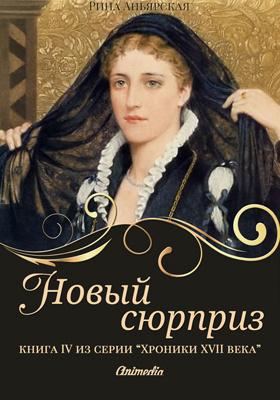 Новый сюрприз : книга четвертая из серии «Кусочки. Хроники XVII века. Наследие»: художественная литература