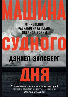 Машина Судного дня : откровения разработчика плана ядерной войны: документально-художественная литература