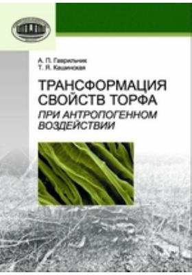 Трансформация свойств торфа при антропогенном воздействии: монография
