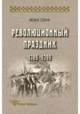 Революционный праздник 1789-1799: монография