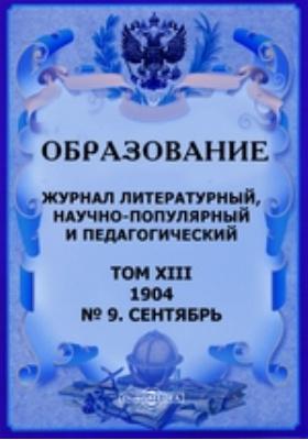 Образование. Журнал литературный, научно-популярный и педагогический: журнал. 1904. Т. XIII, № 9, Сентябрь