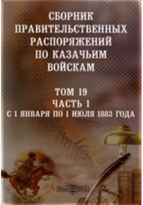 Сборник правительственных распоряжений по казачьим войскам. Т. 19, Ч. 1. С 1 января по 1 июля 1883 года
