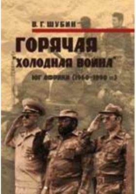 Горячая «холодная война». Юг Африки (1960-1990 годы): монография