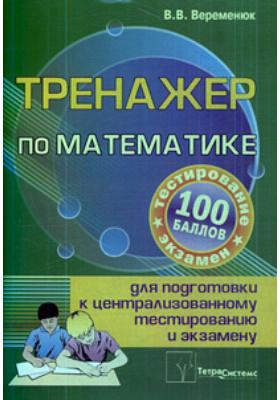 Тренажер по математике для подготовки к централизованному тестированию и экзамену : 5-е издание