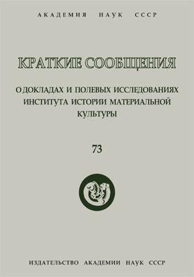 Краткие сообщения о докладах и полевых исследованиях Института истории материальной культуры. Вып. 73