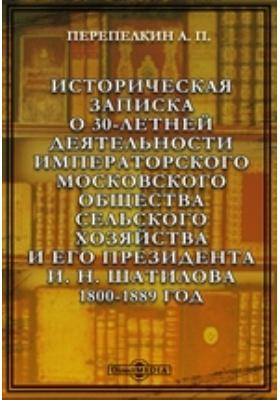 Историческая записка о 30-летней деятельности Императорского Московского общества сельского хозяйства и его Президента И. Н. Шатилова. 1800-1889 год: документально-художественная