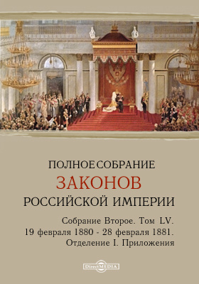 Полное собрание законов Российской империи. Собрание второе С 19 февраля 1880 года по 28 февраля 1881 года. Приложения. Т. LV. Отделение 1