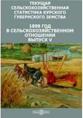 Текущая сельскохозяйственная статистика Курского губернского земства. 1898 год в сельскохозяйственном отношении. Вып. V