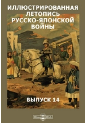 Иллюстрированная летопись русско-японской войны: монография. Выпуск 14