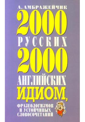 2000 русских и 2000 английских идиом, фразеологизмов и устойчивых словосочетаний : 3-е издание