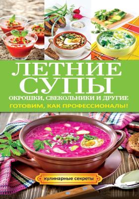 Летние супы, окрошки, свекольники и другие : готовим, как профессионалы!