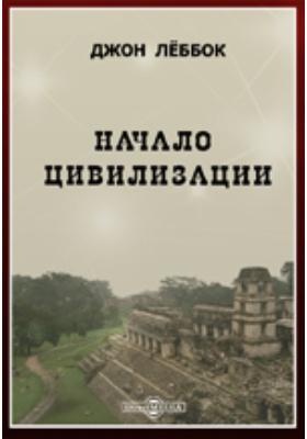 Начало цивилизации: научно-популярное издание