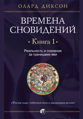 Времена сновидений: научно-популярное издание. Книга 1. Реальность и сознание за границами яви