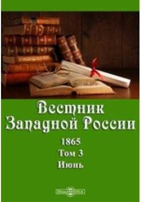 Вестник Западной России. 1865. Т. 3, Июнь