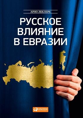 Русское влияние в Евразии = La Russie Puissance D'Eurasie. Histoire Geopolitique des Origines a Poutine : геополитическая история от становления государства до времен Путина