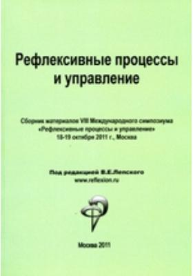 Рефлексивные процессы и управление. Сборник материалов VIII Международного симпозиума 18-19 октября 2011 г, Москва