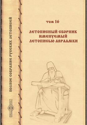Полное собрание русских летописей. Т. 16. Летописный сборник именуемый Летописью Авраамки