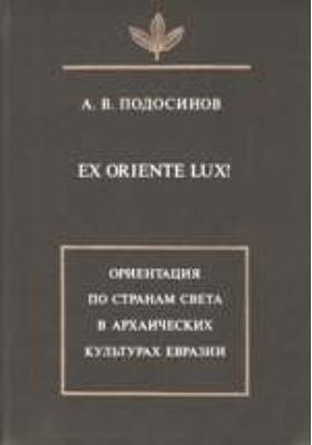 Ex oriente lux! Ориентация по странам света в архаических культурах Евразии: монография