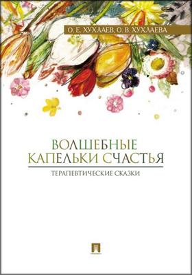 Волшебные капельки счастья : терапевтические сказки: научно-популярное издание