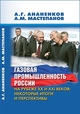Газовая промышленность России на рубеже XX и XXI веков. Некоторые итоги и перспективы