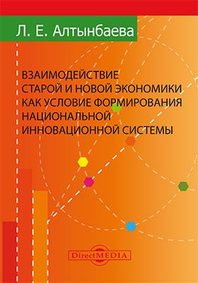 Взаимодействие старой и новой экономики как условие формирования национальной инновационной системы: монография