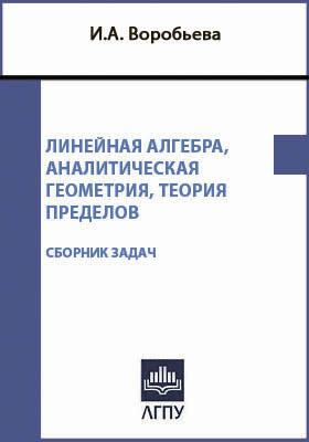 Линейная алгебра, аналитическая геометрия, теория пределов: сборник задач и упражнений