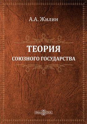 Теория союзного государства : разбор главнейших направлений в учении о союзном государстве и опыт построения его юридической конструкции