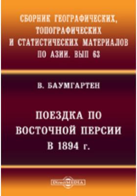 Сборник географических, топографических и статистических материалов по Азии. Вып. 63. Поездка по Восточной Персии в 1894 г