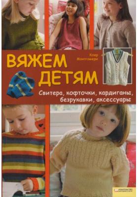 Вяжем детям. Свитера, кофточки, кардиганы, безрукавки, аксессуры = Easy Kids Knits